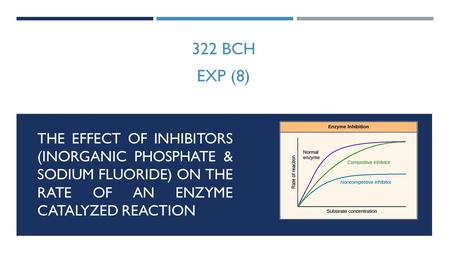 THE EFFECT OF INHIBITORS (INORGANIC PHOSPHATE & SODIUM FLUORIDE) ON THE RATE OF AN ENZYME CATALYZED REACTION 322 BCH EXP (8)