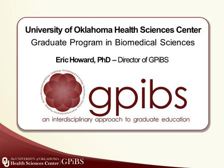 University of Oklahoma Health Sciences Center Graduate Program in Biomedical Sciences Eric Howard, PhD – Director of GPiBS.