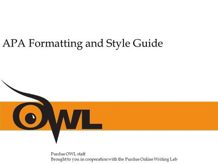 APA Formatting and Style Guide Purdue OWL staff Brought to you in cooperation with the Purdue Online Writing Lab.