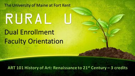 The University of Maine at Fort Kent RURAL U Dual Enrollment Faculty Orientation ART 101 History of Art: Renaissance to 21 st Century – 3 credits.