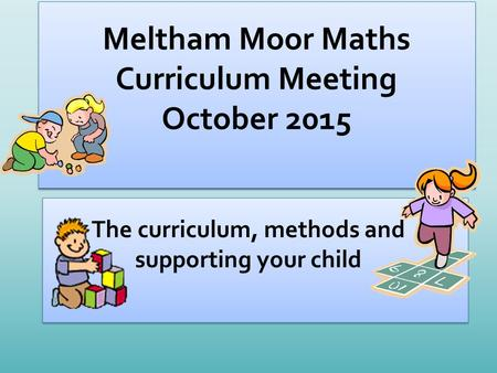 Meltham Moor Maths Curriculum Meeting October 2015 The curriculum, methods and supporting your child.