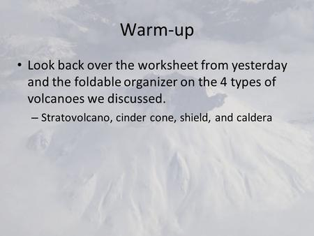 Warm-up Look back over the worksheet from yesterday and the foldable organizer on the 4 types of volcanoes we discussed. – Stratovolcano, cinder cone,