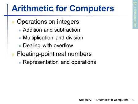 Chapter 3 — Arithmetic for Computers — 1 Arithmetic for Computers Operations on integers Addition and subtraction Multiplication and division Dealing with.