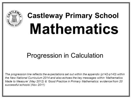 Castleway Primary School Mathematics Progression in Calculation The progression line reflects the expectations set out within the appendix (p142-p143)