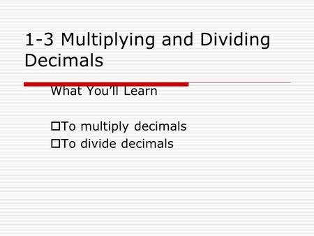 1-3 Multiplying and Dividing Decimals What You'll Learn TTo multiply decimals TTo divide decimals.