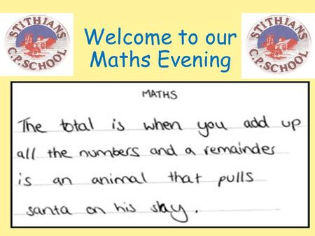 Welcome to our Maths Evening. Your Child's mathematical journey in school To really highlight just how far the children progress in Mathematics in 7 years.