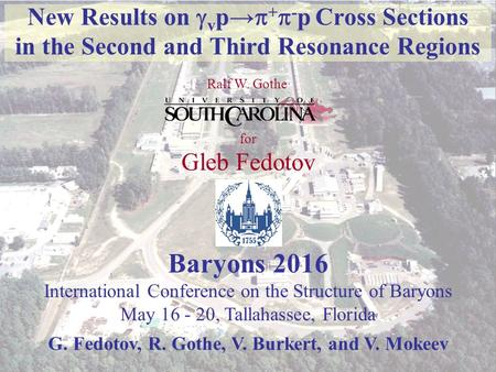 Gleb Fedotov Baryon 2016, Mai FSU, Tallahassee, FL 1 New Results on  v p→  +  - p Cross Sections in the Second and Third Resonance Regions Ralf.