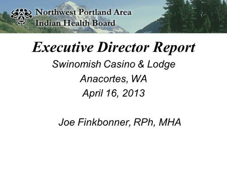 Executive Director Report Swinomish Casino & Lodge Anacortes, WA April 16, 2013 Joe Finkbonner, RPh, MHA.