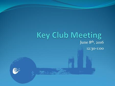 June 8 th, :30-1:00. Key Club Pledge I pledge, on my honor, to uphold the Objects of Key Club International; to build my home, school and community;