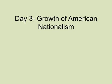 Day 3- Growth of American Nationalism. Early Presidents Organizer Please complete the following: –doesn't have to be in chart form –Don't forget to address.