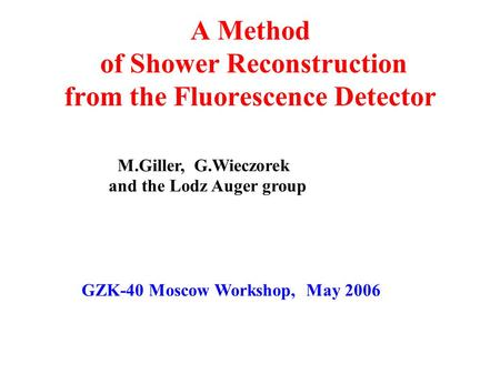 A Method of Shower Reconstruction from the Fluorescence Detector M.Giller, G.Wieczorek and the Lodz Auger group GZK-40 Moscow Workshop, May 2006.
