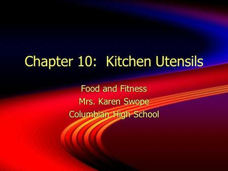 Chapter 10: Kitchen Utensils Food and Fitness Mrs. Karen Swope Columbian High School Food and Fitness Mrs. Karen Swope Columbian High School.