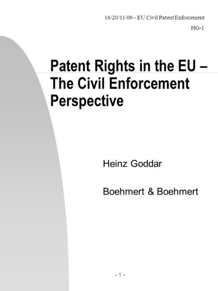 16/20/11/09 – EU Civil Patent Enforcement HG Patent Rights in the EU – The Civil Enforcement Perspective Heinz Goddar Boehmert & Boehmert.