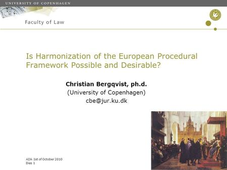 AIJA 1st of October 2010 Dias 1 Is Harmonization of the European Procedural Framework Possible and Desirable? Christian Bergqvist, ph.d. (University of.