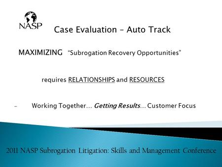 "Case Evaluation – Auto Track MAXIMIZING ""Subrogation Recovery Opportunities"" requires RELATIONSHIPS and RESOURCES Working Together… Getting Results… Customer."