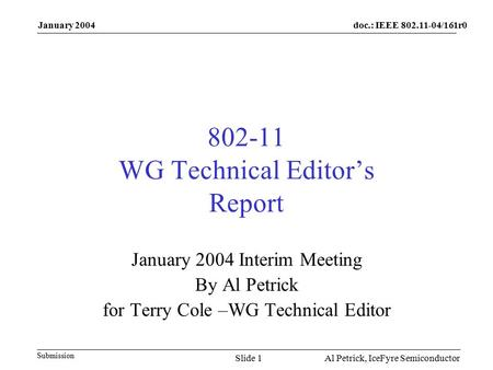 Doc.: IEEE /161r0 Submission January 2004 Al Petrick, IceFyre Semiconductor Slide WG Technical Editor's Report January 2004 Interim Meeting.