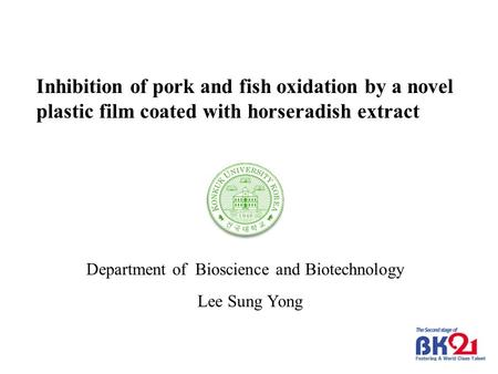 Lee Sung Yong Department of Bioscience and Biotechnology Inhibition of pork and fish oxidation by a novel plastic film coated with horseradish extract.