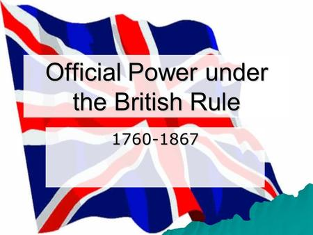 Official Power under the British Rule Royal Proclamation 1763 A. Government's goal was to maintain order in a territory of former enemies (the.