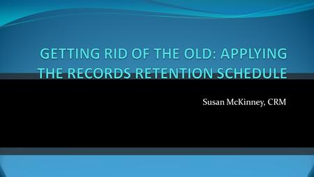 Susan McKinney, CRM. RECORDS MANAGEMENT AT THE U Policy: Managing University Records and Information Procedures: Retention of University Records Destruction.