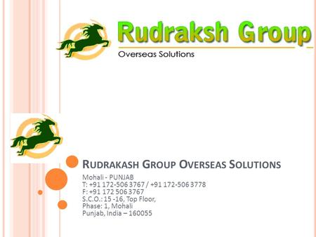 R UDRAKASH G ROUP O VERSEAS S OLUTIONS Mohali - PUNJAB T: / F: S.C.O.: , Top Floor, Phase: 1,