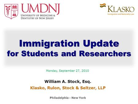 William A. Stock, Esq. Klasko, Rulon, Stock & Seltzer, LLP Philadelphia - New York Immigration Update for Students and Researchers Monday, September 27,