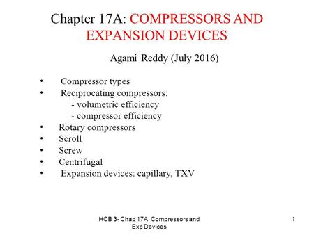 HCB 3- Chap 17A: Compressors and Exp Devices 1 Chapter 17A: COMPRESSORS AND EXPANSION DEVICES Agami Reddy (July 2016) Compressor types Reciprocating compressors: