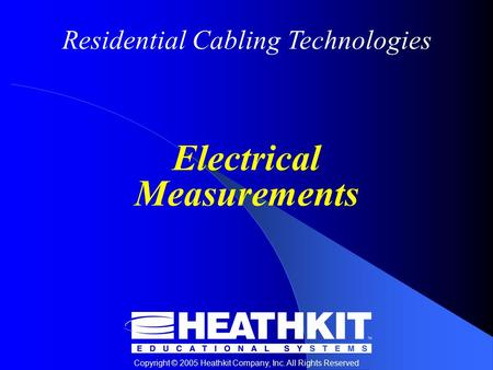 Residential Cabling Technologies Copyright © 2005 Heathkit Company, Inc. All Rights Reserved Electrical Measurements.