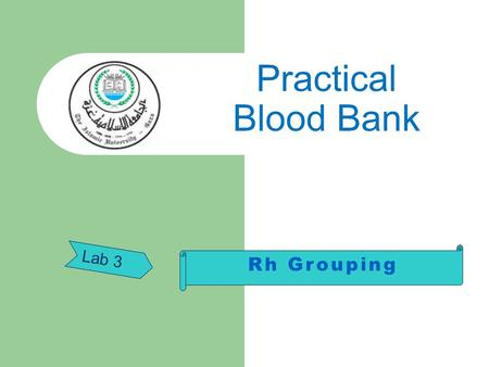 Lab 3 Practical Blood Bank. Practical Aspects of Rh Grouping Rh grouping in routine use for donors and patients involves testing for Rh (D) antigen only.