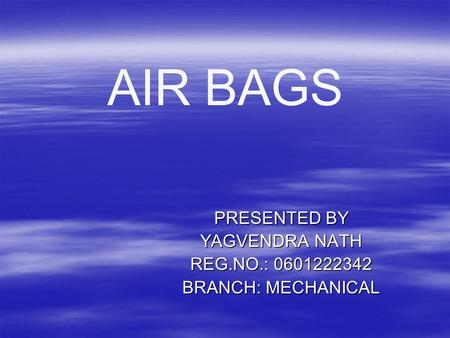 AIR BAGS PRESENTED BY YAGVENDRA NATH REG.NO.: BRANCH: MECHANICAL.