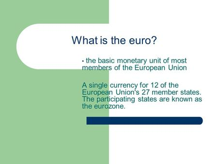 What is the euro? the basic monetary unit of most members of the European Union A single currency for 12 of the European Union's 27 member states. The.
