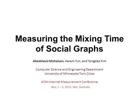 Measuring the Mixing Time of Social Graphs Abedelaziz Mohaisen, Aaram Yun, and Yongdae Kim Computer Science and Engineering Department University of Minnesota.