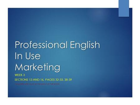Professional English In Use Marketing WEEK 3 SECTIONS 13 AND 16, PAGES 32-33, *ANSWERS ARE ALSO AT THE BACK OF THE BOOK.