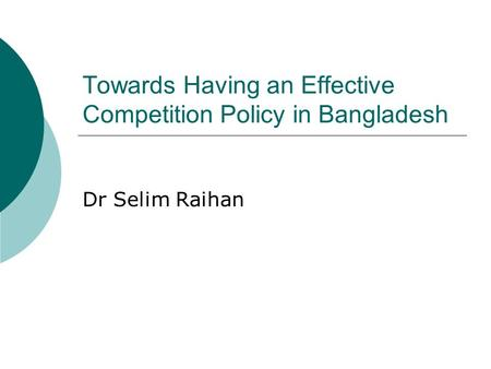 Towards Having an Effective Competition Policy in Bangladesh Dr Selim Raihan.