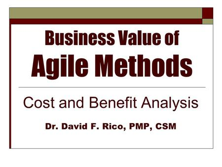 Business Value of Agile Methods Cost and Benefit Analysis Dr. David F. Rico, PMP, CSM.
