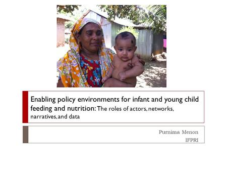 Purnima Menon IFPRI Enabling policy environments for infant and young child feeding and nutrition: The roles of actors, networks, narratives, and data.