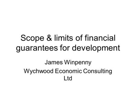 Scope & limits of financial guarantees for development James Winpenny Wychwood Economic Consulting Ltd.