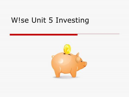 W!se Unit 5 Investing. What is Investing?  Putting money to work earning more money for the future.