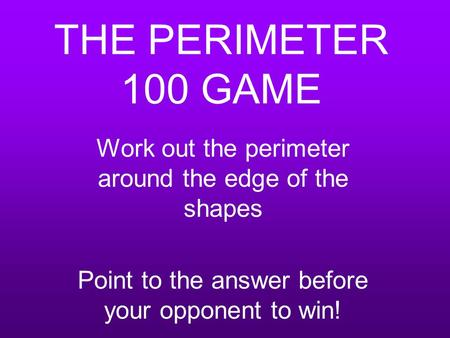 THE PERIMETER 100 GAME Work out the perimeter around the edge of the shapes Point to the answer before your opponent to win!