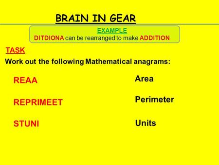 BRAIN IN GEAR Work out the following Mathematical anagrams: TASK REAA REPRIMEET STUNI EXAMPLE DITDIONA can be rearranged to make ADDITION Area Perimeter.