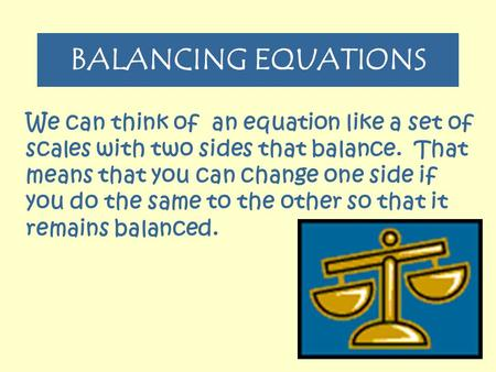 BALANCING EQUATIONS We can think of an equation like a set of scales with two sides that balance. That means that you can change one side if you do the.