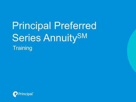 Principal Preferred Series Annuity SM Training. Looking at your client's needs Why fixed annuities? Principal Preferred Series Annuity Agenda For financial.