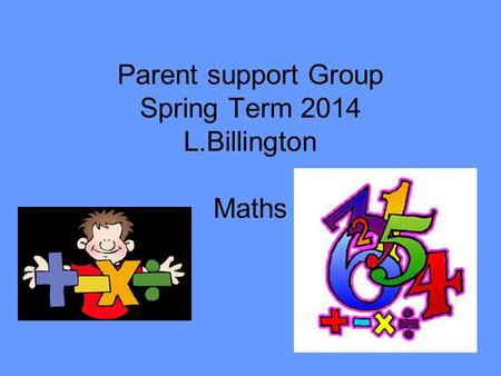 Parent support Group Spring Term 2014 L.Billington Maths.