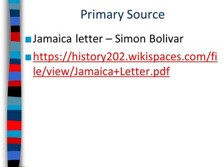 Primary Source ■ Jamaica letter – Simon Bolivar ■ https://history202.wikispaces.com/fi le/view/Jamaica+Letter.pdf https://history202.wikispaces.com/fi.