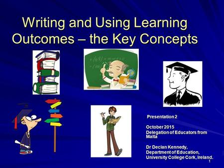 11 Writing and Using Learning Outcomes – the Key Concepts Presentation 2 Presentation 2 October 2015 Delegation of <strong>Educators</strong> from Malta Dr Declan Kennedy,