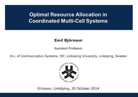 Optimal Resource Allocation in Coordinated Multi-Cell Systems Emil Björnson Assistant Professor Div. of Communication Systems, ISY, Linköping University,