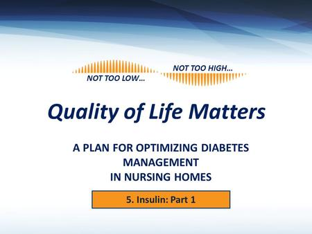 Quality of Life Matters NOT TOO HIGH… NOT TOO LOW… A PLAN FOR OPTIMIZING DIABETES MANAGEMENT IN NURSING HOMES 5. Insulin: Part 1.