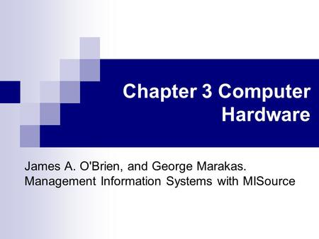 Chapter 3 Computer Hardware James A. O'Brien, and George Marakas. Management Information Systems with MISource.