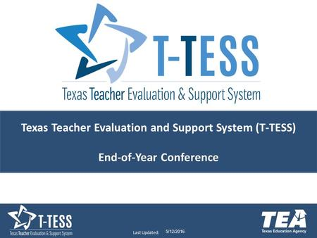 Last Updated: 5/12/2016 Texas Teacher Evaluation and Support System (T-TESS) End-of-Year Conference.