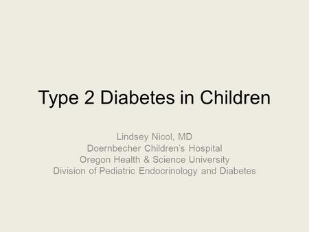 Type 2 Diabetes in Children Lindsey Nicol, MD Doernbecher Children's Hospital Oregon Health & Science University Division of Pediatric Endocrinology and.
