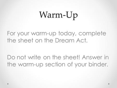 Warm-Up For your warm-up today, complete the sheet on the Dream Act. Do not write on the sheet! Answer in the warm-up section of your binder.